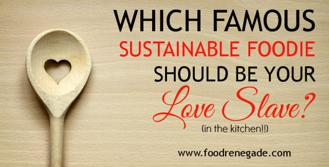 Which Famous Sustainable Foodie Should Be Your Love Slave